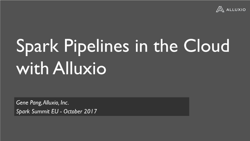 Gene Pang-Spark Pipelines in the Cloud with Alluxio