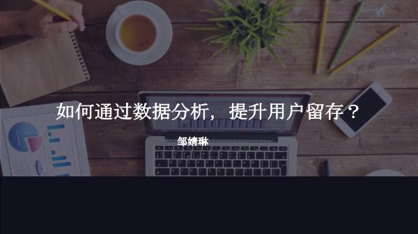 邹婧琳-如何通过数据分析提升用户留存