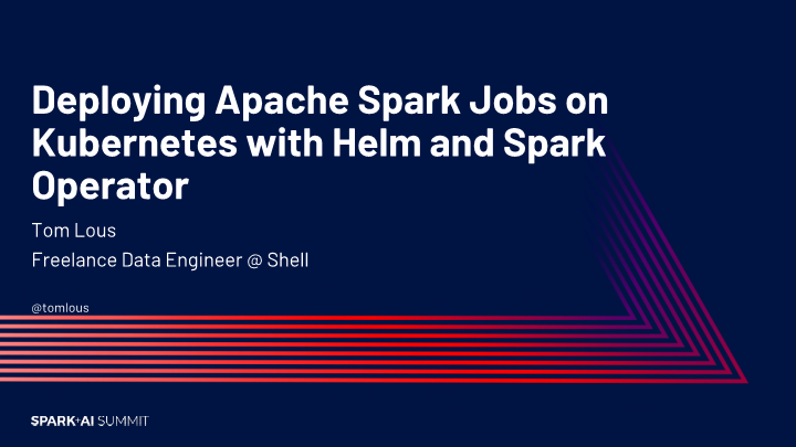 Tom Lous -deploying apache spark jobs on kubernetes with helm and spark operator