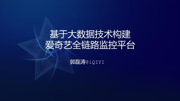 郭磊涛-基于大数据技术构建爱奇艺全链路监控平台