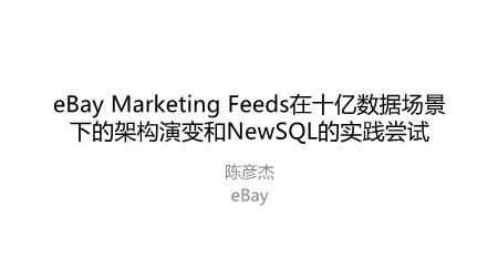 陈彦杰-eBay+Marketing+Feeds在十亿数据场景下的架构演变和NewSQL的实践尝试