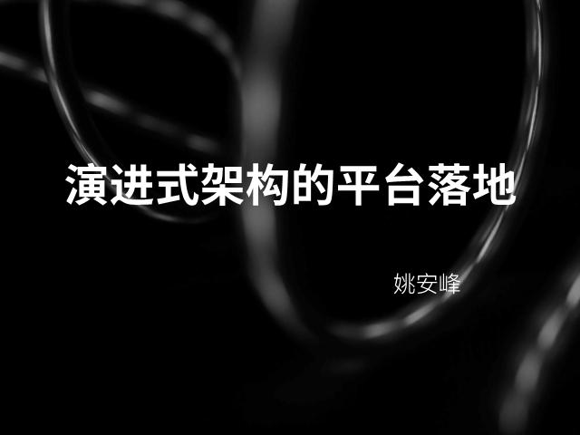 姚安峰-演进式架构的平台落地