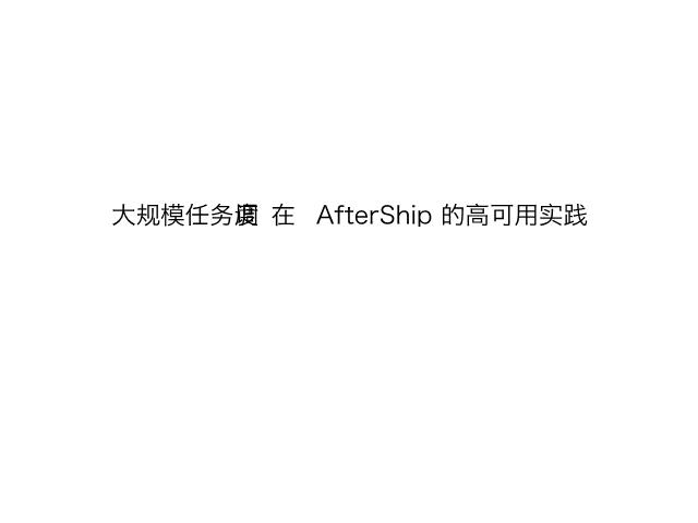 林添毅-大规模任务调度在 AfterShip 的高可用实践